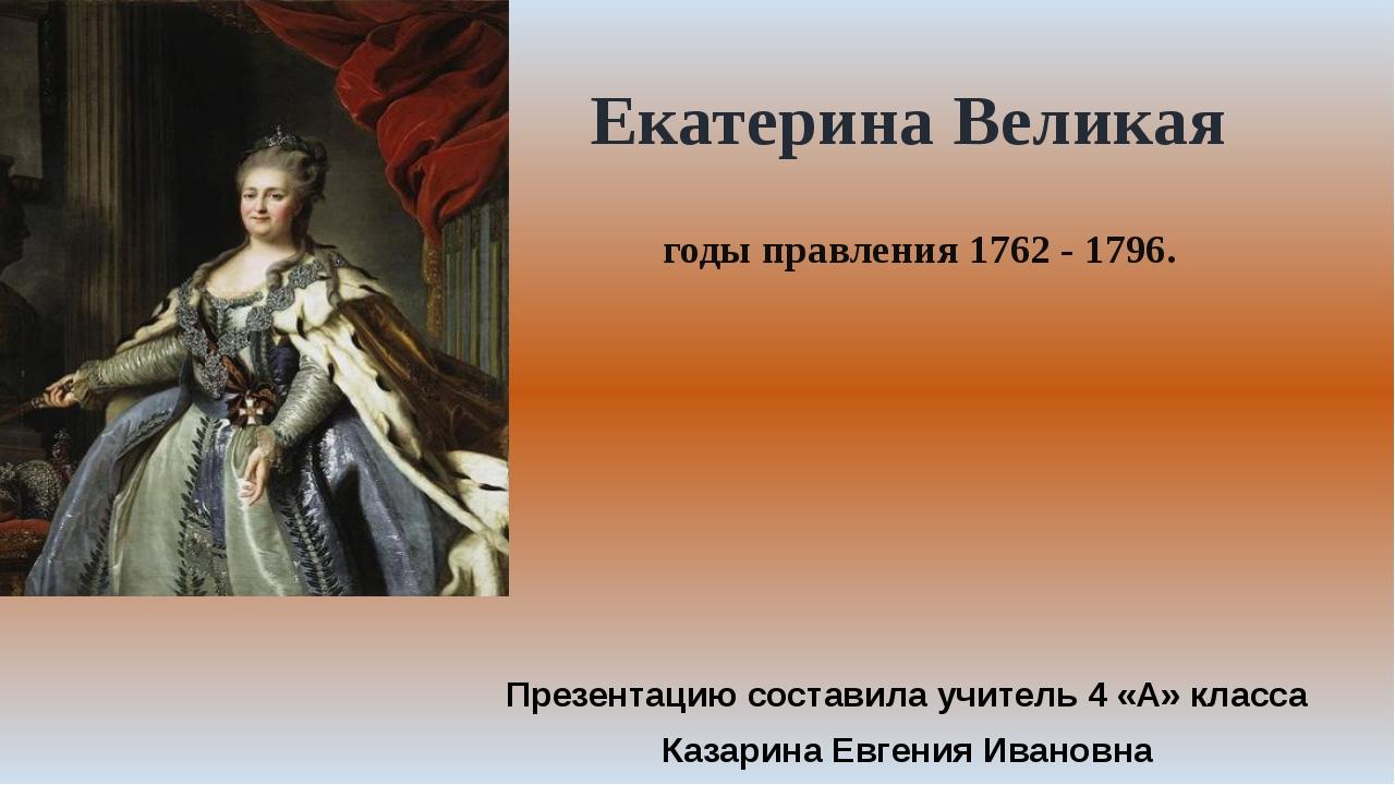 годы правления 1762 - 1796. Екатерина Великая Презентацию составила учитель 4...