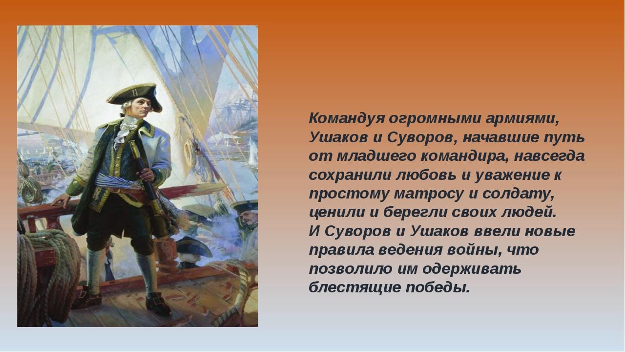 Командуя огромными армиями, Ушаков и Суворов, начавшие путь от младшего коман...