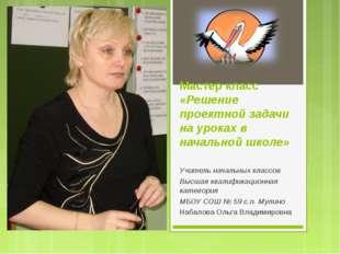 Мастер класс «Решение проектной задачи на уроках в начальной школе» Учитель н
