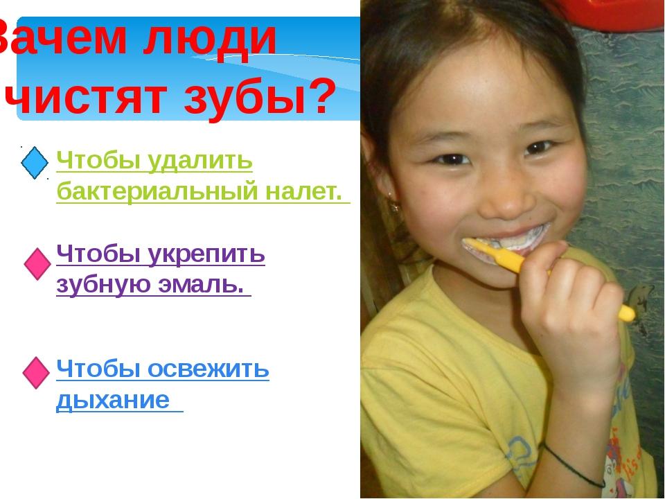 Зачем люди чистят зубы? Чтобы удалить бактериальный налет. Чтобы укрепить зуб...