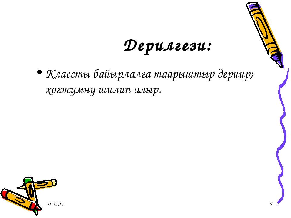 Дерилгези: Классты байырлалга таарыштыр дериир; хогжумну шилип алыр.