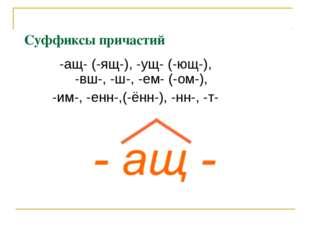 Суффиксы причастий -ащ- (-ящ-), -ущ- (-ющ-), -вш-, -ш-, -ем- (-ом-), -им-, -е