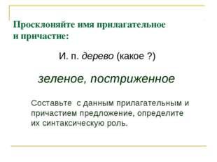 Просклоняйте имя прилагательное и причастие: И. п. дерево (какое ?) зеленое,
