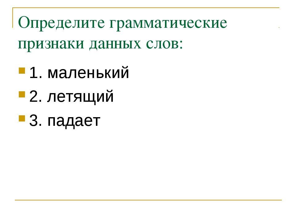 Определите грамматические признаки данных слов: 1. маленький 2. летящий 3. па...