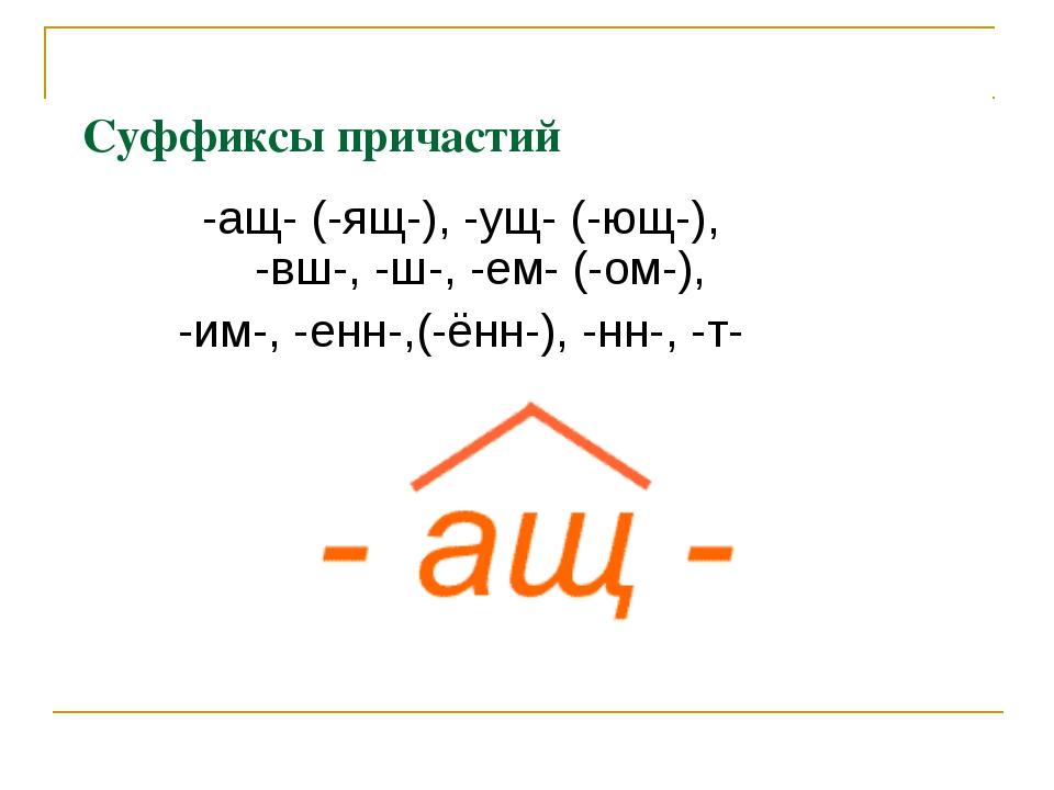 Суффиксы причастий -ащ- (-ящ-), -ущ- (-ющ-), -вш-, -ш-, -ем- (-ом-), -им-, -е...