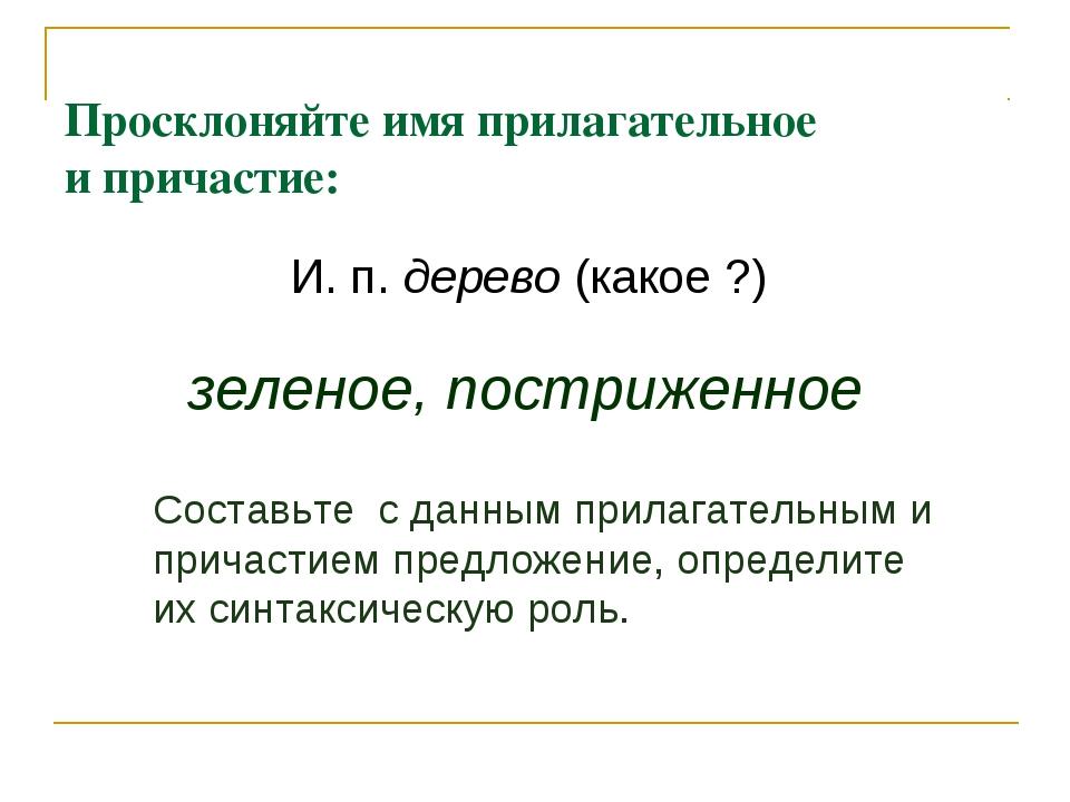 Просклоняйте имя прилагательное и причастие: И. п. дерево (какое ?) зеленое,...