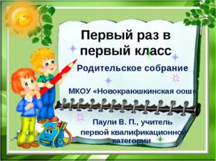 Первый раз в первый класс Родительское собрание МКОУ «Новокраюшкинская оош» П