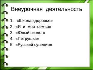 Внеурочная деятельность «Школа здоровья» «Я и моя семья» «Юный эколог» «Петру