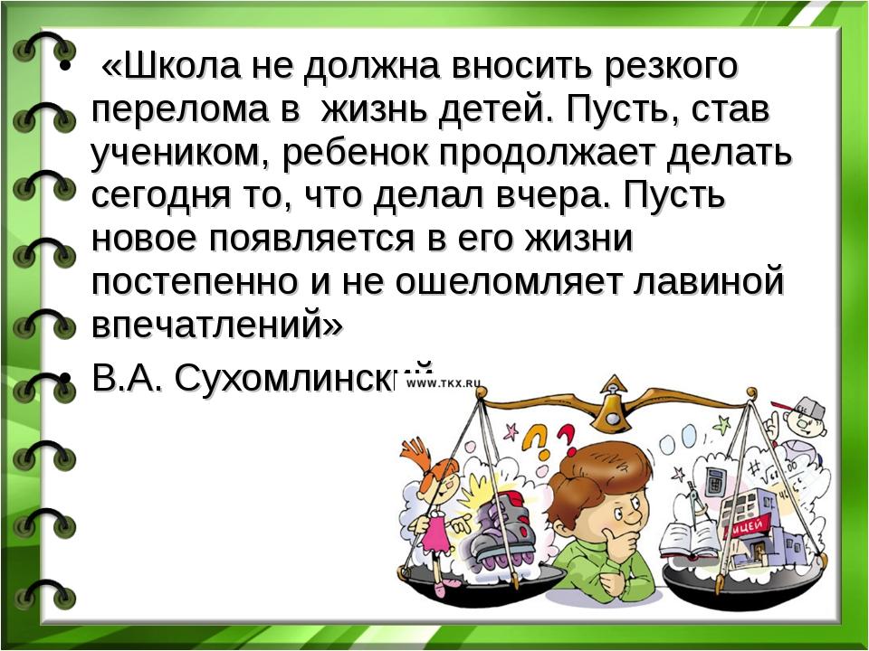 «Школа не должна вносить резкого перелома в жизнь детей. Пусть, став ученико...