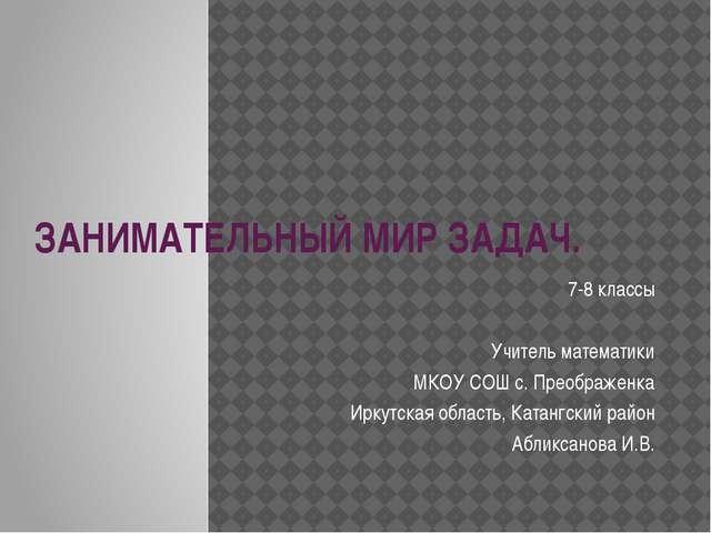 ЗАНИМАТЕЛЬНЫЙ МИР ЗАДАЧ. 7-8 классы Учитель математики МКОУ СОШ с. Преображен...