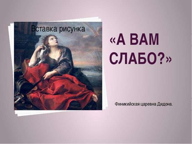 «А ВАМ СЛАБО?» Финикийская царевна Дидона.
