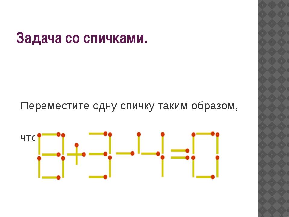 Задача со спичками. Переместите одну спичку таким образом, чтобы выполнялось...