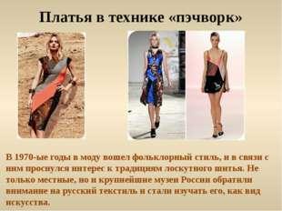 Платья в технике «пэчворк» В 1970-ые годы в моду вошел фольклорный стиль, и в