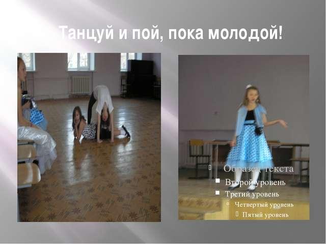 Танцуй и пой, пока молодой!