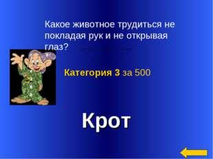 Крот Категория 3 за 500 Какое животное трудиться не покладая рук и не открыва