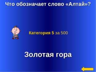 Что обозначает слово «Алтай»? Золотая гора Категория 5 за 500