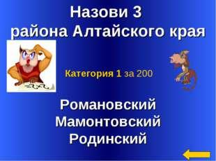 Назови 3 района Алтайского края Романовский Мамонтовский Родинский Категория