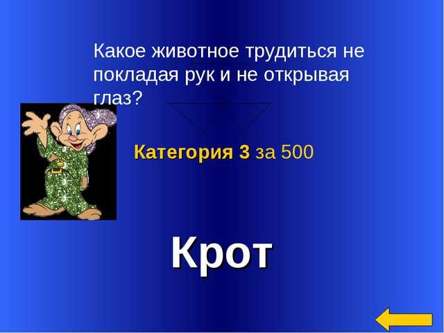 Крот Категория 3 за 500 Какое животное трудиться не покладая рук и не открыва...