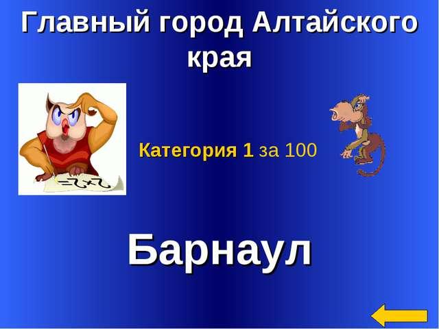 Главный город Алтайского края Барнаул Категория 1 за 100