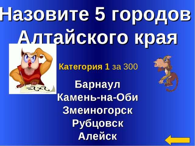 Назовите 5 городов Алтайского края Барнаул Камень-на-Оби Змеиногорск Рубцовск...