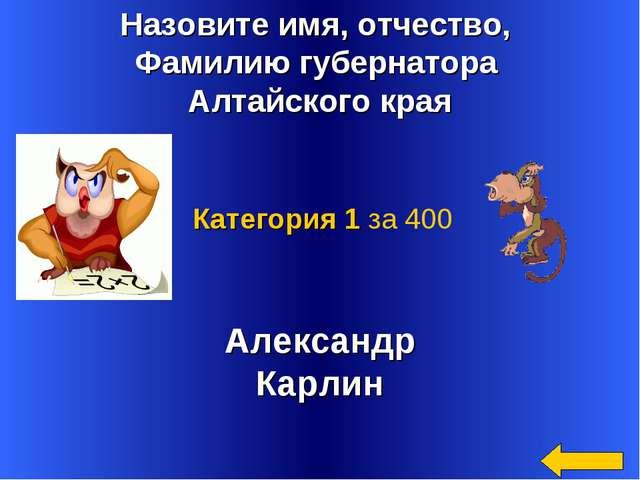 Назовите имя, отчество, Фамилию губернатора Алтайского края Александр Карлин...