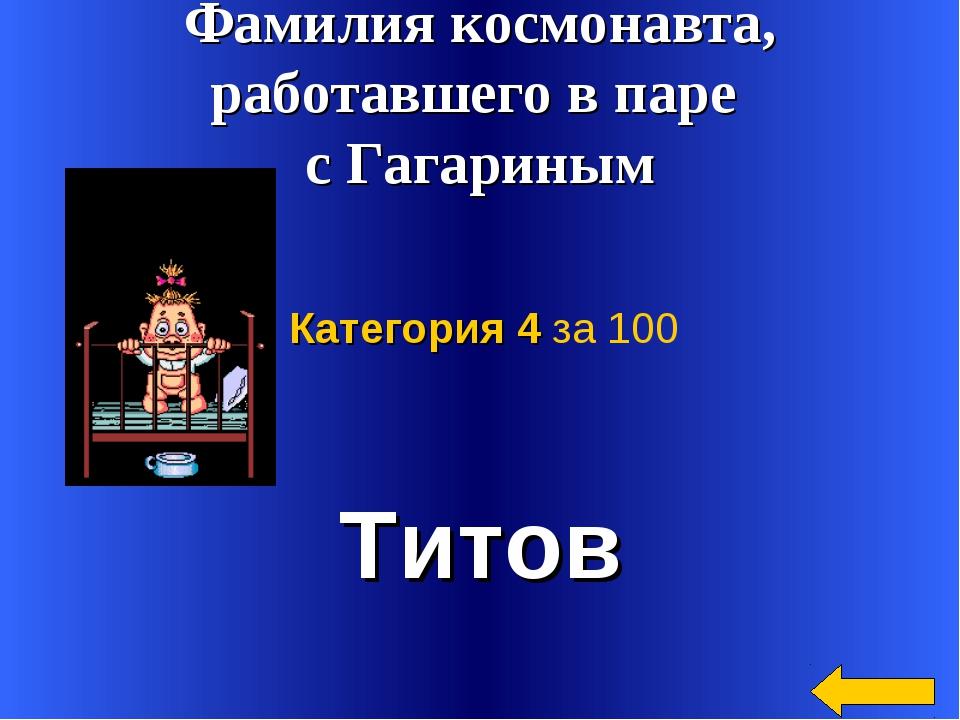 Титов Категория 4 за 100 Фамилия космонавта, работавшего в паре с Гагариным