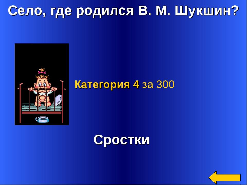 Село, где родился В. М. Шукшин? Сростки Категория 4 за 300