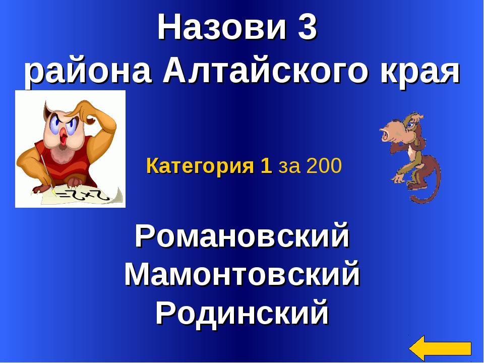 Назови 3 района Алтайского края Романовский Мамонтовский Родинский Категория...