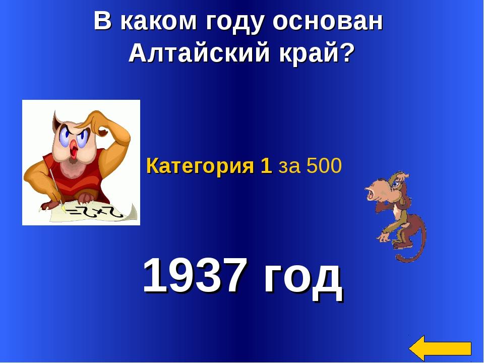 В каком году основан Алтайский край? 1937 год Категория 1 за 500
