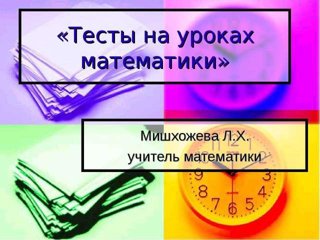 «Тесты на уроках математики» Мишхожева Л.Х. учитель математики