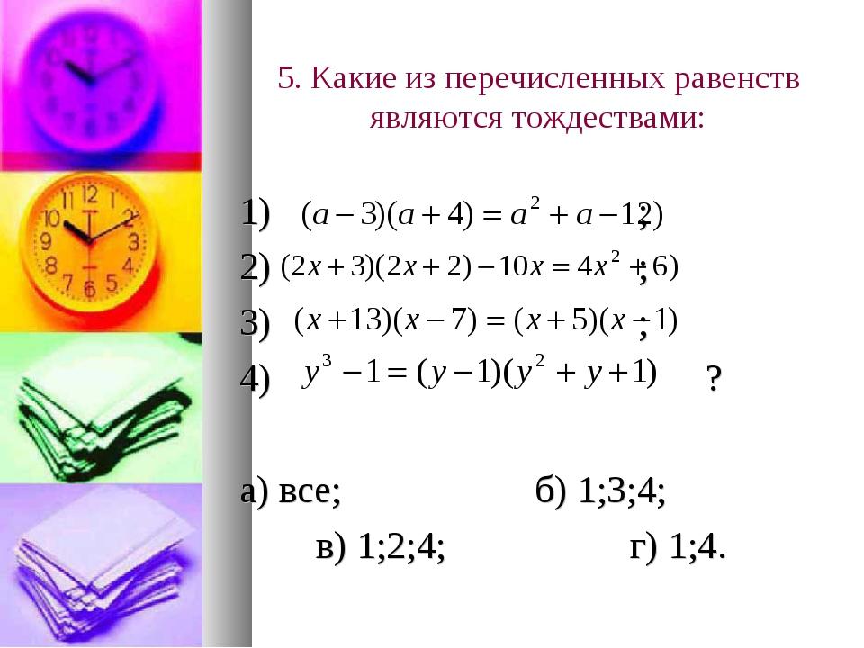 5. Какие из перечисленных равенств являются тождествами: 1) ; 2) ; 3) ; 4) ?...