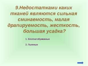 9.Недостатками каких тканей являются сильная сминаемость, малая драпируемость