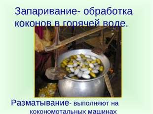 Запаривание- обработка коконов в горячей воде. Разматывание- выполняют на кок