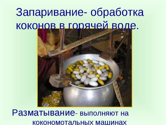Запаривание- обработка коконов в горячей воде. Разматывание- выполняют на кок...