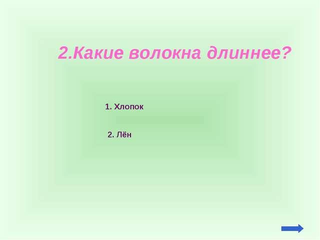 2.Какие волокна длиннее? 1. Хлопок 2. Лён