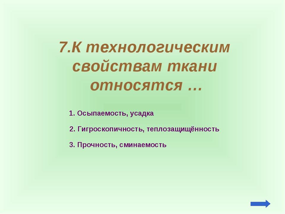 7.К технологическим свойствам ткани относятся … 1. Осыпаемость, усадка 2. Гиг...