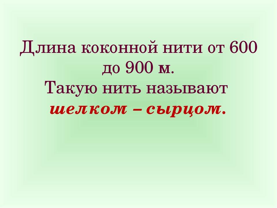Длина коконной нити от 600 до 900 м. Такую нить называют шелком – сырцом.