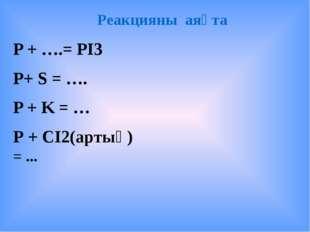 Реакцияны аяқта P + ….= PI3 P+ S = …. P + K = … Р + СІ2(артық) = ...