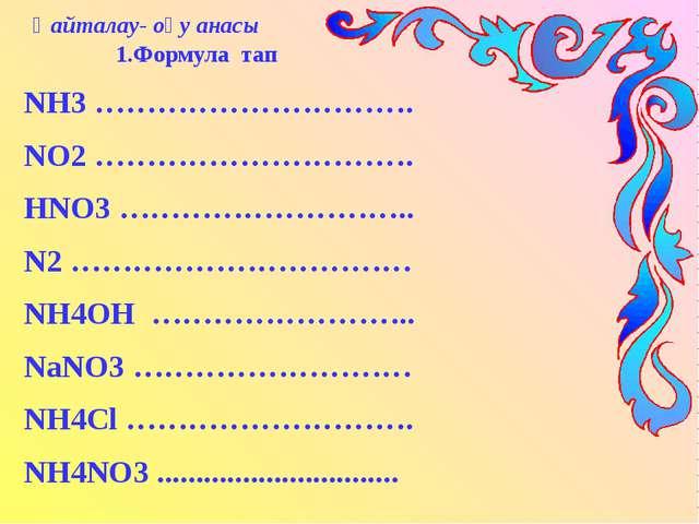 Қайталау- оқу анасы 1.Формула тап NH3 …………………………. NO2 …………………………. HNO3 ……………...