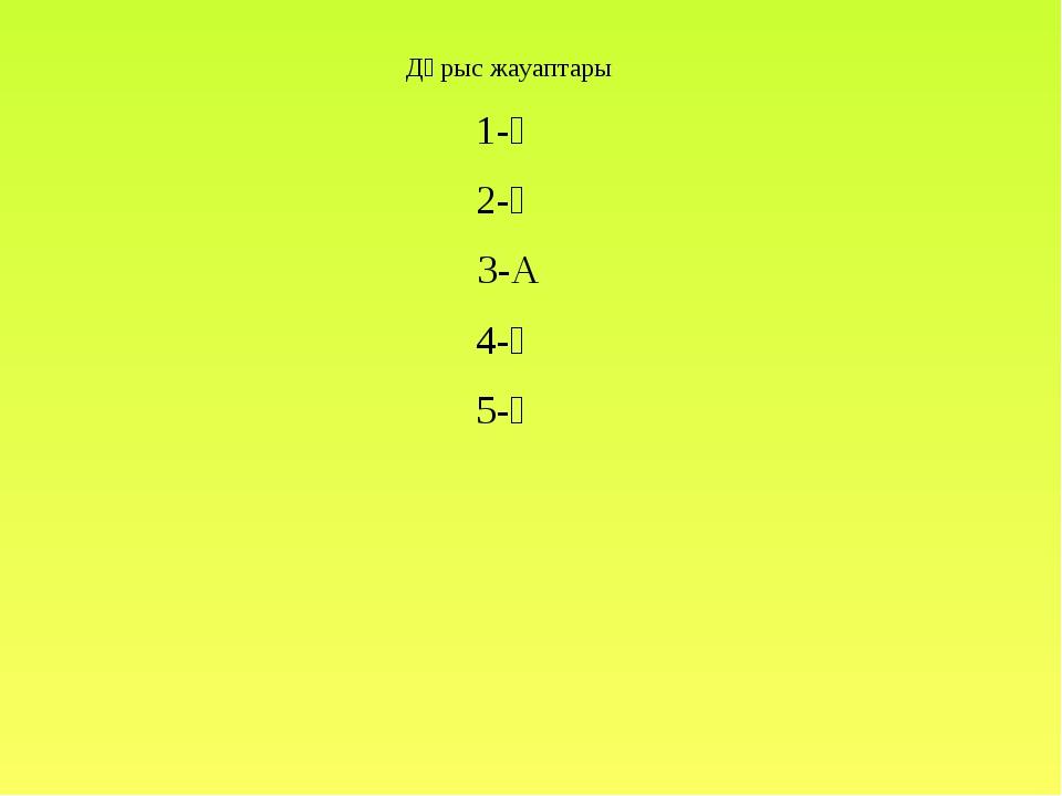 Дұрыс жауаптары 1-Ә 2-Ә 3-А 4-Ә 5-Ә