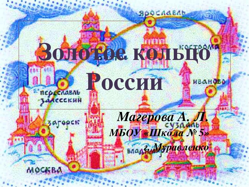 Золотое кольцо России Магерова А. Л. МБОУ «Школа № 5» г. Муравленко