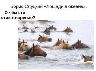 Борис Слуцкий «Лошади в океане». – О чём это стихотворение? – Какую сторону