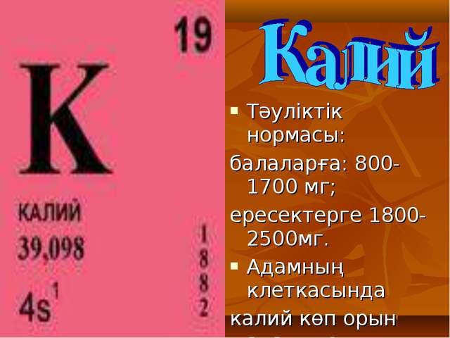 Тәуліктік нормасы: балаларға: 800-1700 мг; ересектерге 1800-2500мг. Адамның к...