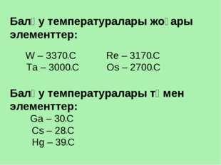 Балқу температуралары жоғары элементтер: W – 33700C Re – 31700C Ta – 30000C