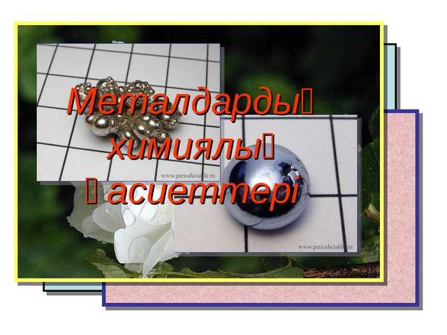 Металдардың химиялық қасиеттері