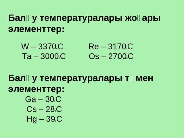 Балқу температуралары жоғары элементтер: W – 33700C Re – 31700C Ta – 30000C...