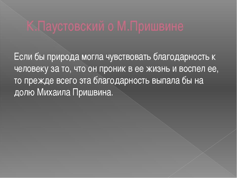 К.Паустовский о М.Пришвине Если бы природа могла чувствовать благодарность к...