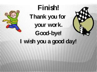 Finish! Thank you for your work. Good-bye! I wish you a good day!