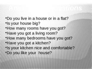 Answer the questions Do you live in a house or in a flat? Is your house big?