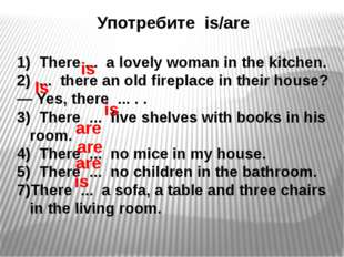 Употребите is/are 1) There ... a lovely woman in the kitchen. ... there an ol